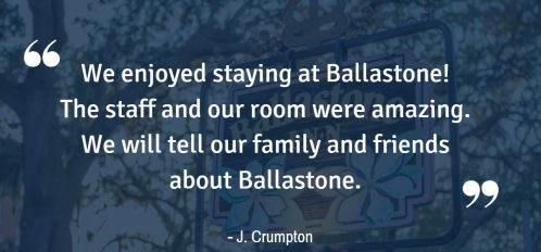 """We enjoyed staying at Ballastone! The staff and our room were amazing. We will tell our family and friends about Ballastone."" – J. Crumpton"