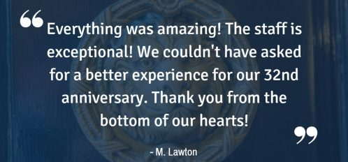 """Everything was amazing! The staff is exceptional! We couldn't have asked for a better experience for our 32nd anniversary. Thank you from the bottom of our hearts!"" - M Lawton"