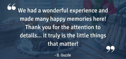 """We had a wonderful experience and made many happy memories here! Thank you for the attention to details... it truly is the little things that matter!"" - B. Guzzle"
